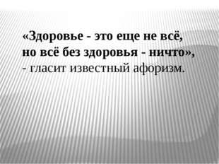 «Здоровье - это еще не всё, но всё без здоровья - ничто», - гласит известный