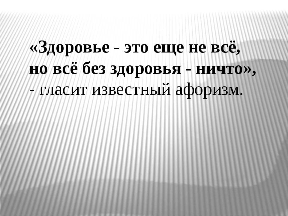 «Здоровье - это еще не всё, но всё без здоровья - ничто», - гласит известный...