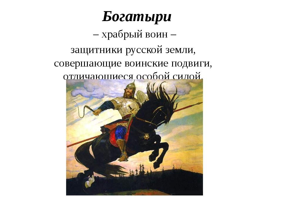 Богатыри – храбрый воин – защитники русской земли, совершающие воинские подви...