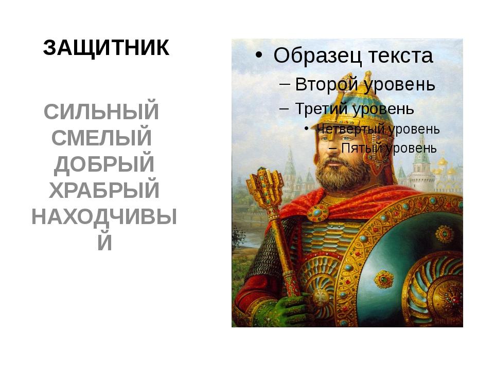 ЗАЩИТНИК СИЛЬНЫЙ СМЕЛЫЙ ДОБРЫЙ ХРАБРЫЙ НАХОДЧИВЫЙ