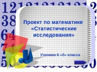 Проект по математике «Статистические исследования» Ученики 6 «б» класса