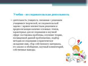 Учебно - исследовательская деятельность – деятельность учащихся, связанная с