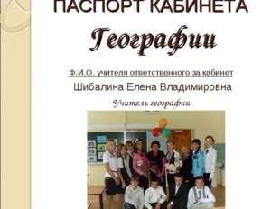 ПАСПОРТ КАБИНЕТА Географии Ф.И.О. учителя ответственного за кабинет Шибалина