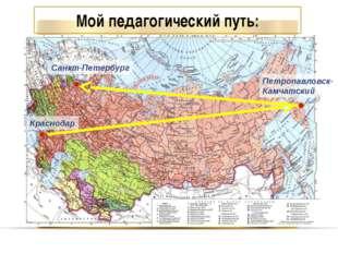 Краснодар Петропавловск- Камчатский Санкт-Петербург Мой педагогический путь: