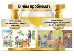 В чём проблема? Время ребёнка регламентируется в школе учителями. Время ребён