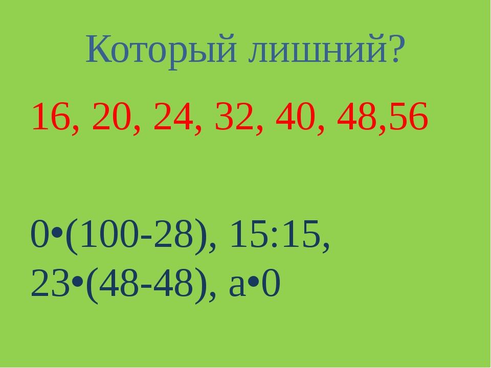 Который лишний? 16, 20, 24, 32, 40, 48,56 0(100-28), 15:15, 23(48-48), а0