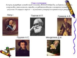 Они холерики Суворов А.В. Пётр I Менделеев Д.И. Пушкин А.С. Павлов И.П. Холер