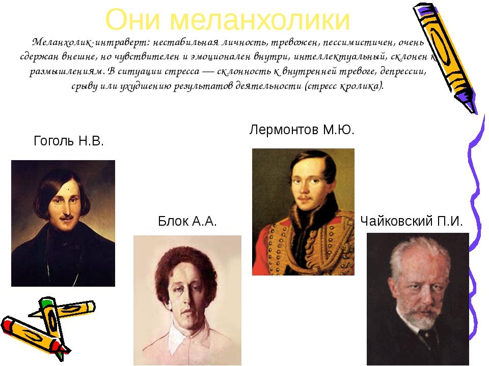 Они меланхолики Лермонтов М.Ю. Чайковский П.И. Гоголь Н.В. Блок А.А. Меланхол...