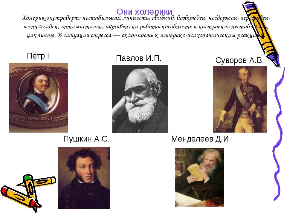 Они холерики Суворов А.В. Пётр I Менделеев Д.И. Пушкин А.С. Павлов И.П. Холер...