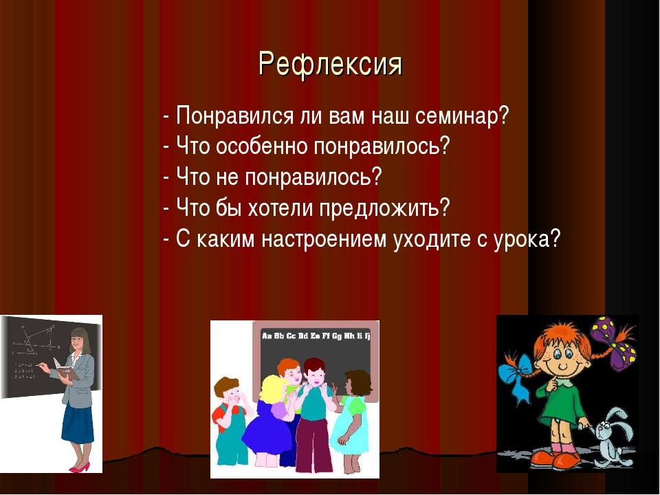 Рефлексия - Понравился ли вам наш семинар? - Что особенно понравилось? - Что...
