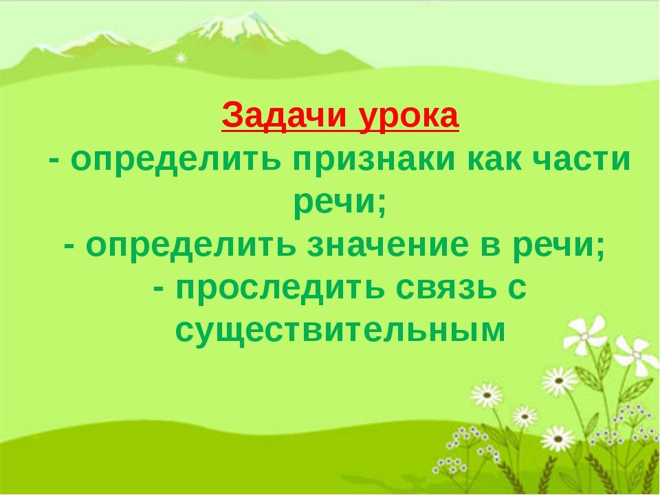 Задачи урока - определить признаки как части речи; - определить значение в р...