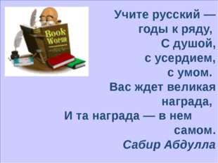 Учите русский — годы к ряду, С душой, с усердием, с умом. Вас ждет великая н