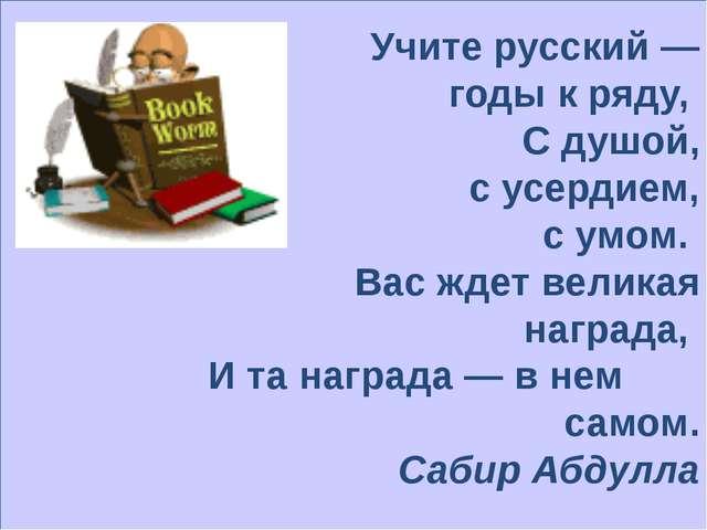 Учите русский — годы к ряду, С душой, с усердием, с умом. Вас ждет великая н...