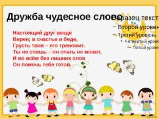 Дружба чудесное слово Настоящий друг везде Верен; в счастье и беде, Грусть тв