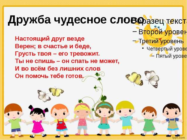 Дружба чудесное слово Настоящий друг везде Верен; в счастье и беде, Грусть тв...