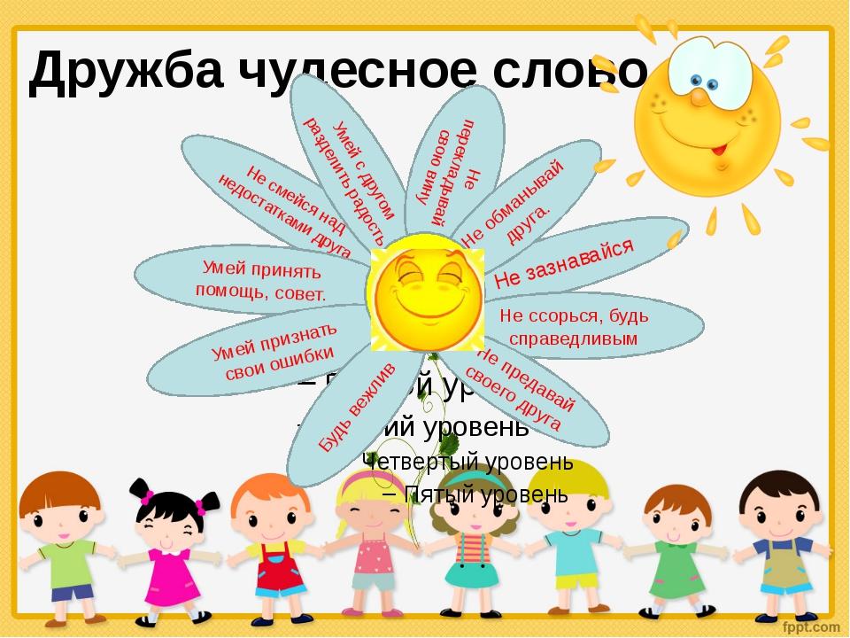 Дружба чудесное слово Не зазнавайся Не ссорься, будь справедливым Не предавай...