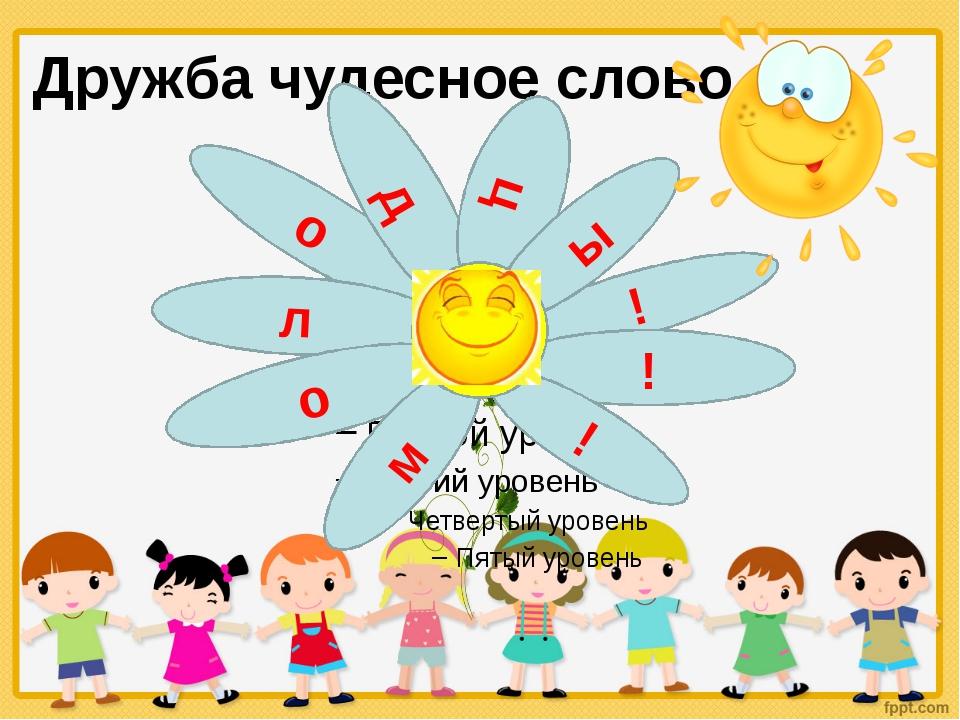 Дружба чудесное слово ! ! ! о д л ц ы о м
