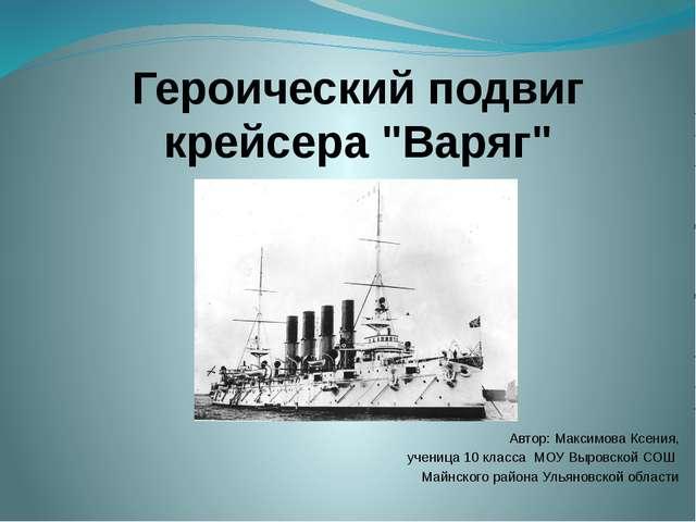 """Героический подвиг крейсера """"Варяг"""" Автор: Максимова Ксения, ученица 10 класс..."""