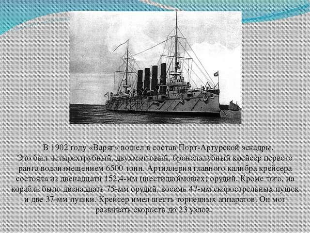 В 1902 году«Варяг»вошел в состав Порт-Артурской эскадры. Это был четырехт...