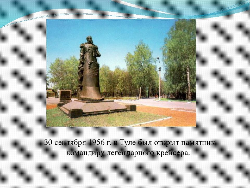 30 сентября 1956 г. в Туле был открыт памятник командиру легендарного крейсера.