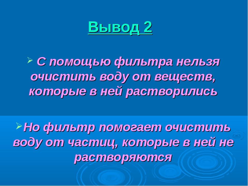 Вывод 2 С помощью фильтра нельзя очистить воду от веществ, которые в ней раст...