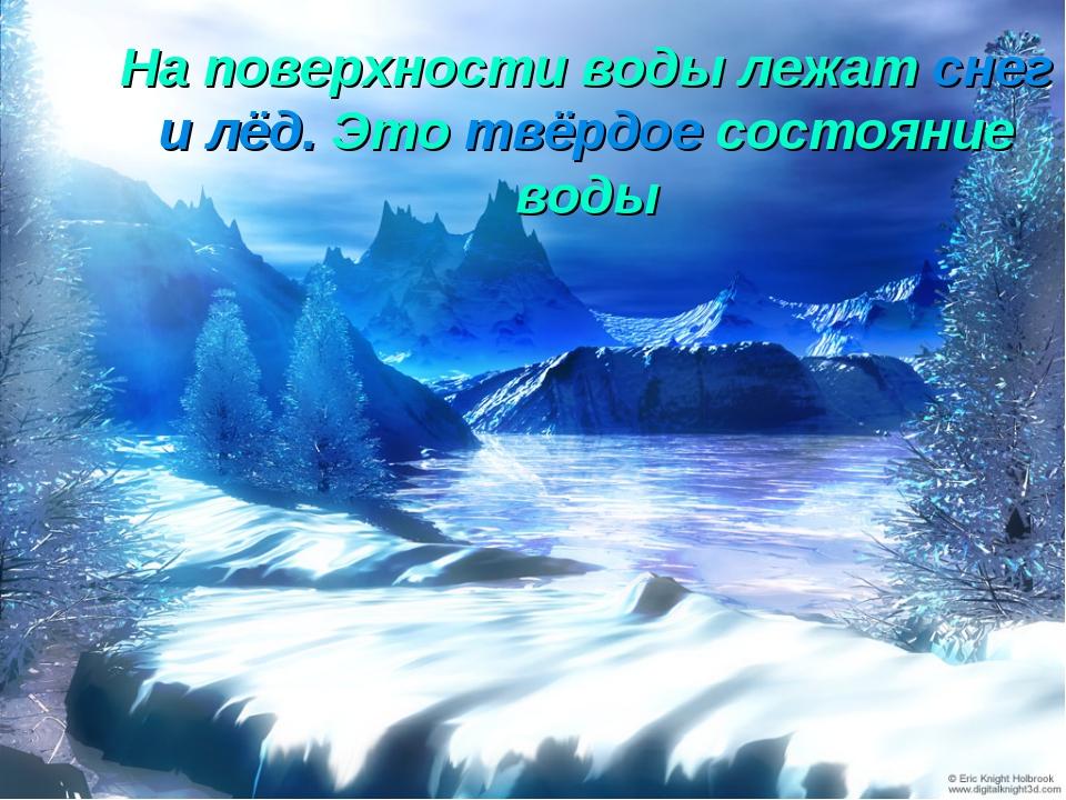 На поверхности воды лежат снег и лёд. Это твёрдое состояние воды