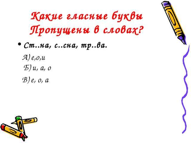 Какие гласные буквы Пропущены в словах? Ст..на, с..сна, тр..ва. А) е,о,и Б) и...