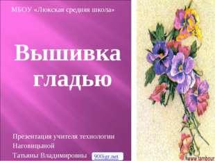 Вышивка гладью Презентация учителя технологии Наговицыной Татьяны Владимировн