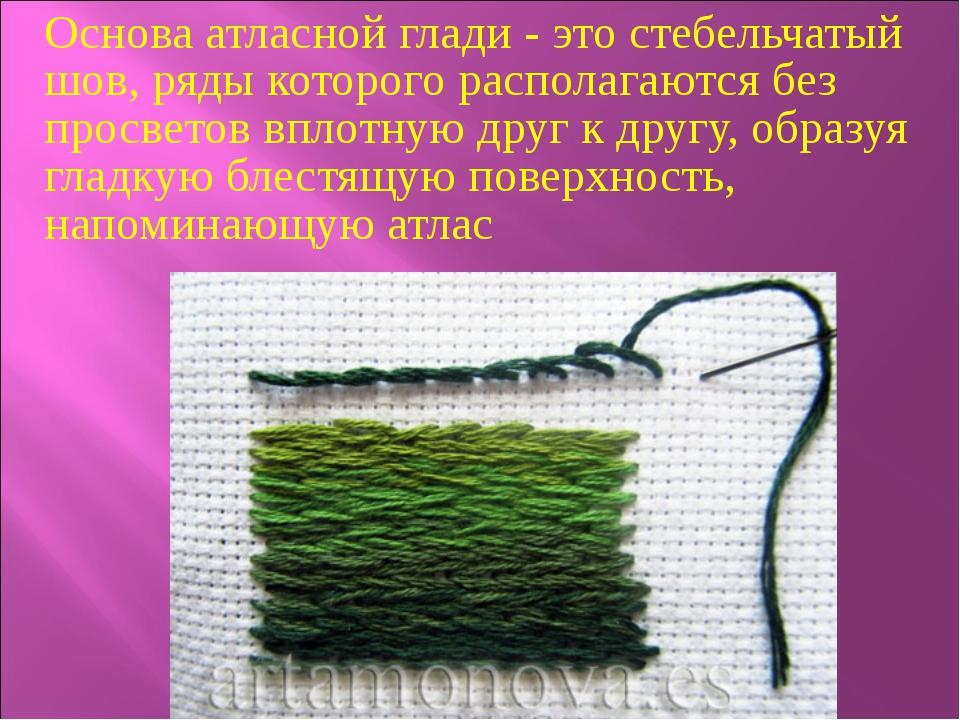 Основа атласной глади - это стебельчатый шов, ряды которого располагаются без...
