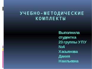 УЧЕБНО-МЕТОДИЧЕСКИЕ КОМПЛЕКТЫ Выполнила студентка 23 группы УПУ №4 Хасьянова