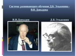 Система развивающего обучения Д.Б. Эльконина - В.В. Давыдова Д.Б.Эльконин В.