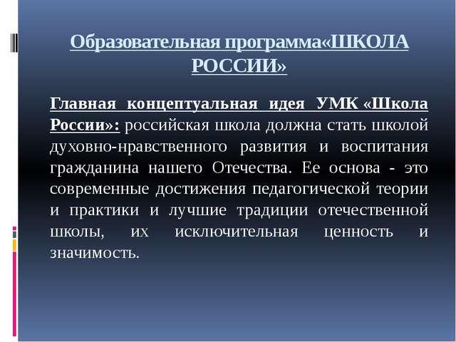 Образовательная программа«ШКОЛА РОССИИ» Главная концептуальная идея УМК«Школ...