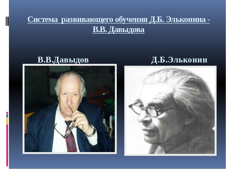 Система развивающего обучения Д.Б. Эльконина - В.В. Давыдова Д.Б.Эльконин В....