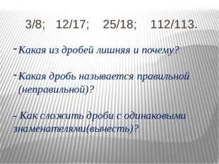 3/8; 12/17; 25/18; 112/113. Какая из дробей лишняя и почему? Какая дробь назы
