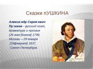 Сказки пУШКИНА Алекса́ндр Серге́евич Пу́шкин- русский поэт, драматургипроз