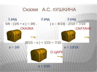 Сказки А.С. пУШКИНА 1 ряд 2 ряд 3 ряд 5/6 - (1/6 + х ) = 3/6 . ( х – 4/19) -