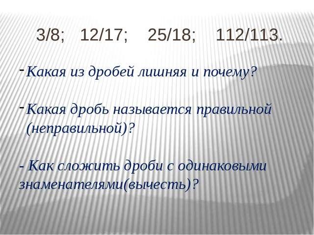 3/8; 12/17; 25/18; 112/113. Какая из дробей лишняя и почему? Какая дробь назы...