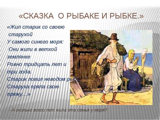 «СКАЗКА О РЫБАКЕ И РЫБКЕ.» «Жил старик со своею старухой У самого синего моря...