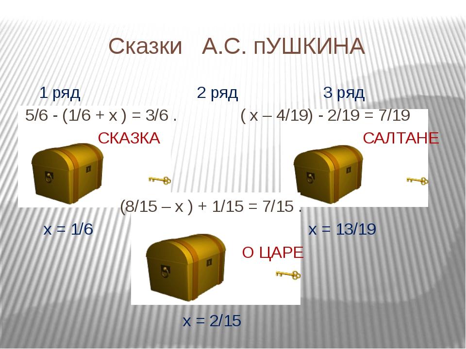 Сказки А.С. пУШКИНА 1 ряд 2 ряд 3 ряд 5/6 - (1/6 + х ) = 3/6 . ( х – 4/19) -...