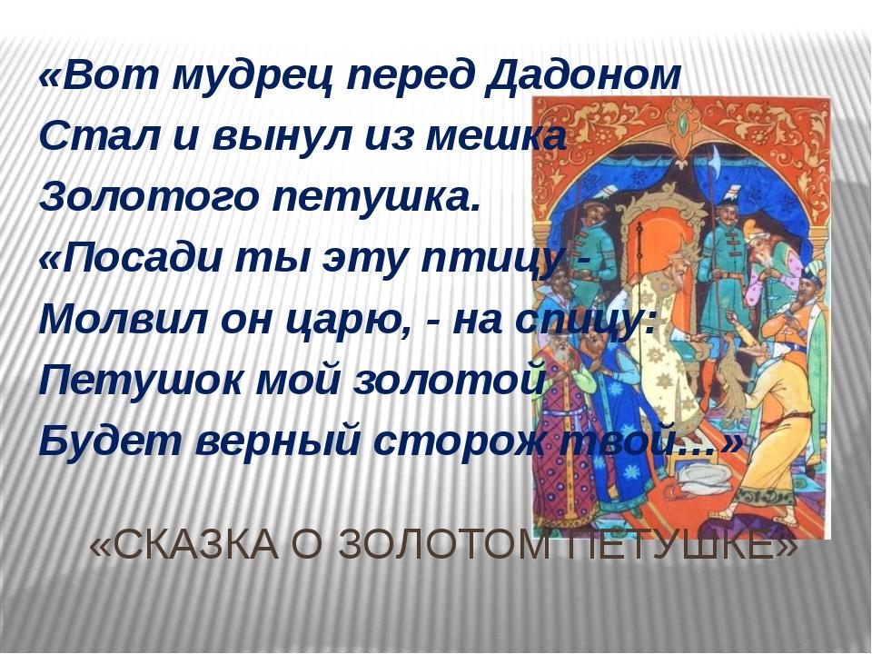 «СКАЗКА О ЗОЛОТОМ ПЕТУШКЕ» «Вот мудрец перед Дадоном Стал и вынул из мешка Зо...