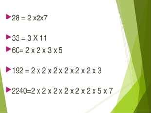 28 = 2 x2x7 33 = 3 X 11 60= 2 x 2 x 3 x 5 192 = 2 x 2 x 2 x 2 x 2 x 2 x 3 224