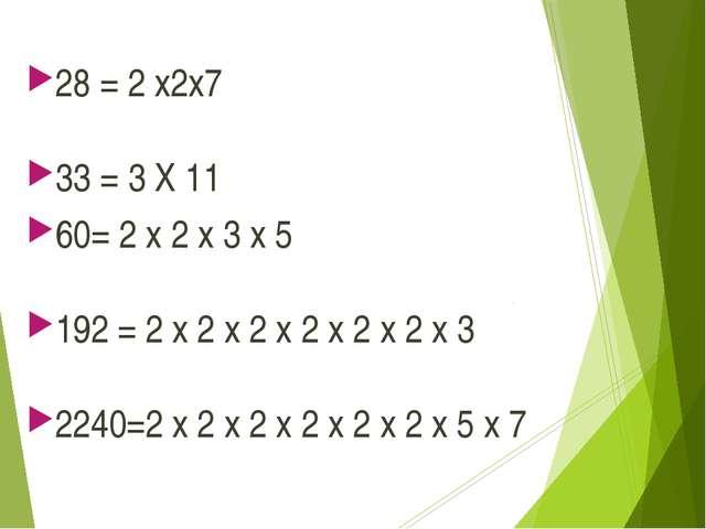 28 = 2 x2x7 33 = 3 X 11 60= 2 x 2 x 3 x 5 192 = 2 x 2 x 2 x 2 x 2 x 2 x 3 224...