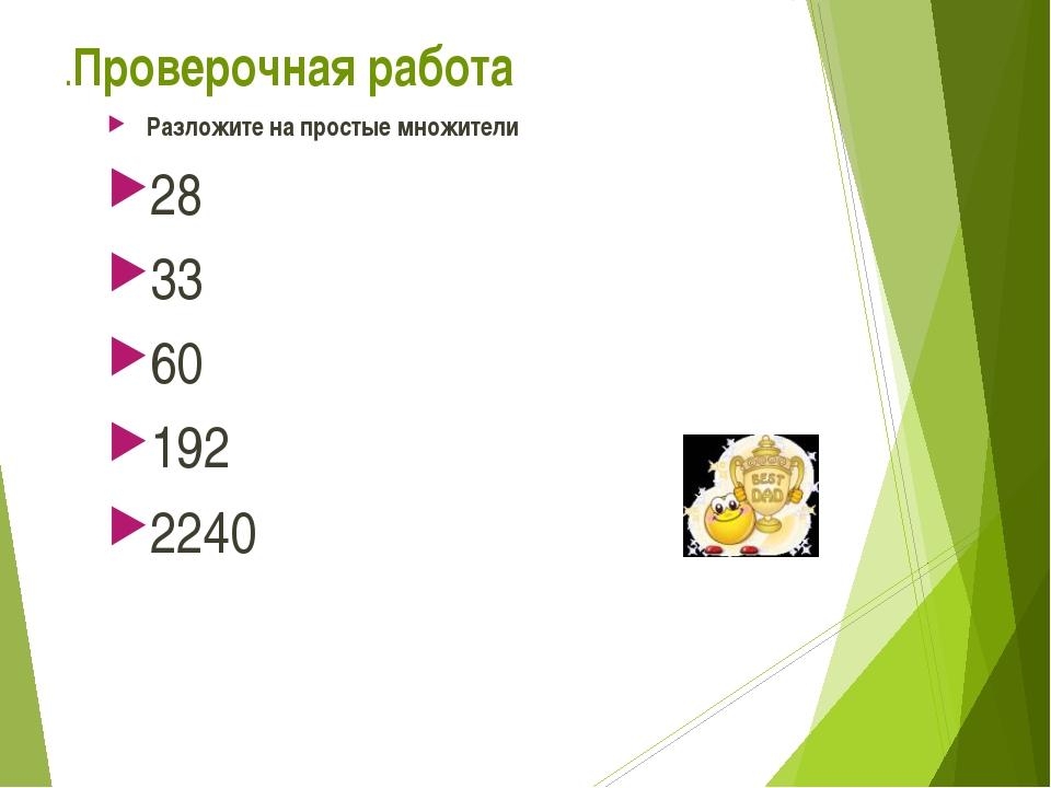 .Проверочная работа Разложите на простые множители 28 33 60 192 2240