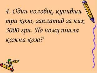4. Один чоловік, купивши три кози, заплатив за них 3000 грн. По чому пішла ко