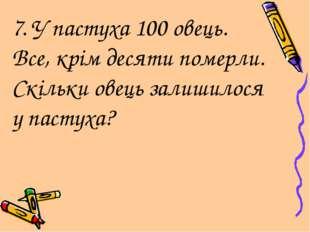 7. У пастуха 100 овець. Все, крім десяти померли. Скільки овець залишилося у