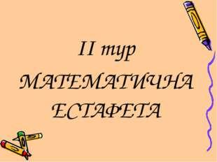 II тур МАТЕМАТИЧНА ЕСТАФЕТА
