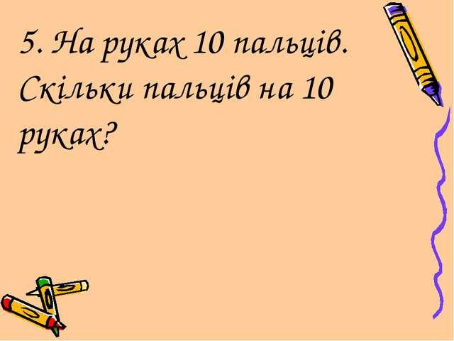 5. На руках 10 пальців. Скільки пальців на 10 руках?