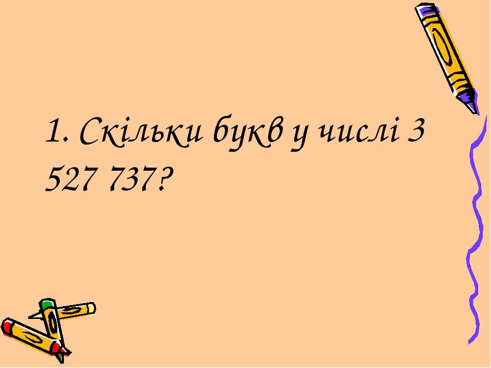 1. Скільки букв у числі 3 527 737?