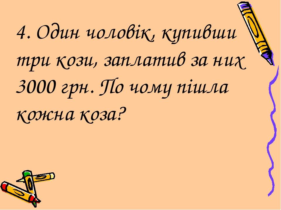 4. Один чоловік, купивши три кози, заплатив за них 3000 грн. По чому пішла ко...