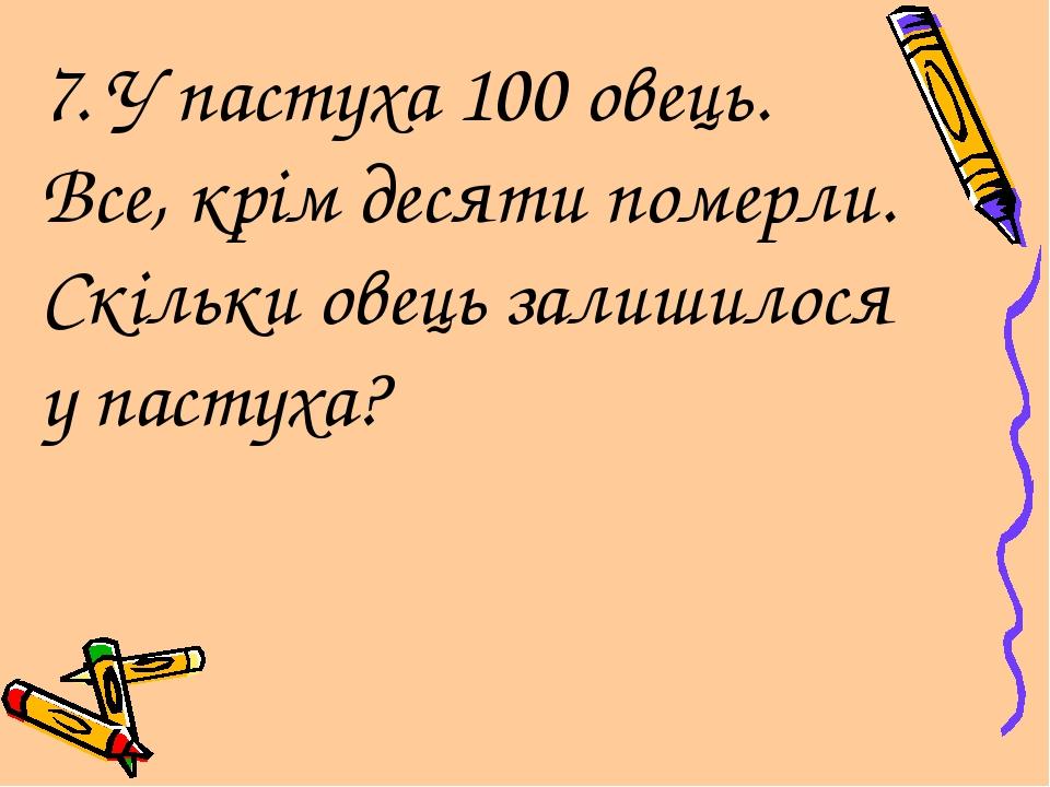 7. У пастуха 100 овець. Все, крім десяти померли. Скільки овець залишилося у...